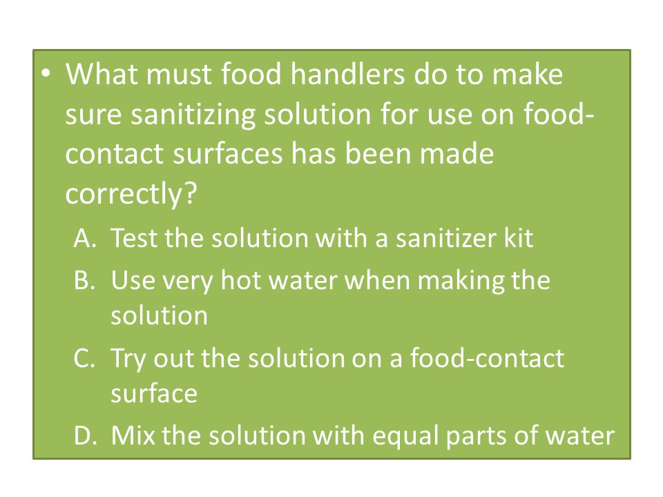 What must food handlers do to make sure sanitizing solution for use on food- contact surfaces has been made correctly? A.Test the solution with a sani