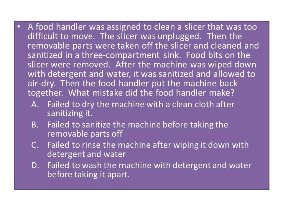 A food handler was assigned to clean a slicer that was too difficult to move. The slicer was unplugged. Then the removable parts were taken off the sl