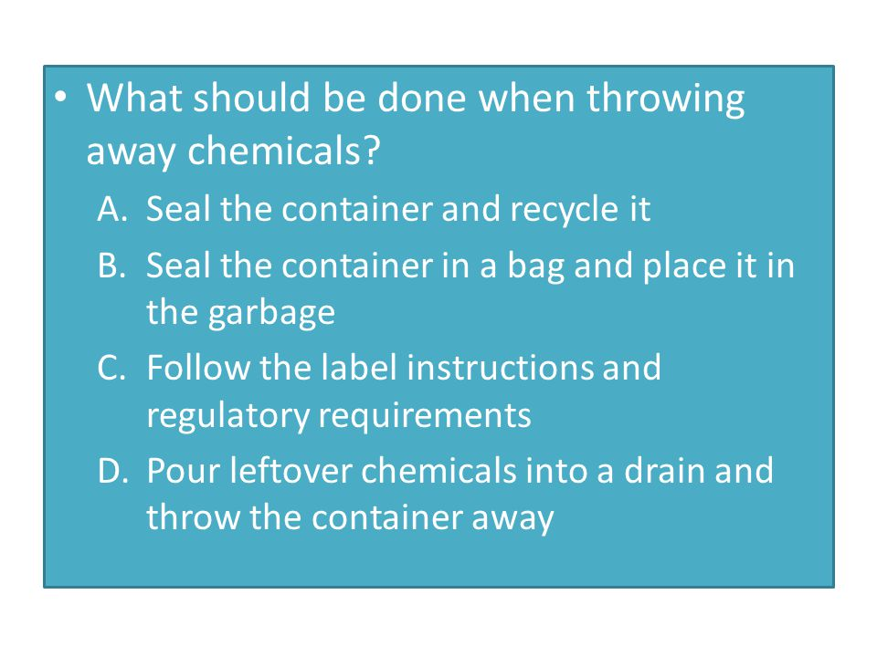 What should be done when throwing away chemicals? A.Seal the container and recycle it B.Seal the container in a bag and place it in the garbage C.Foll