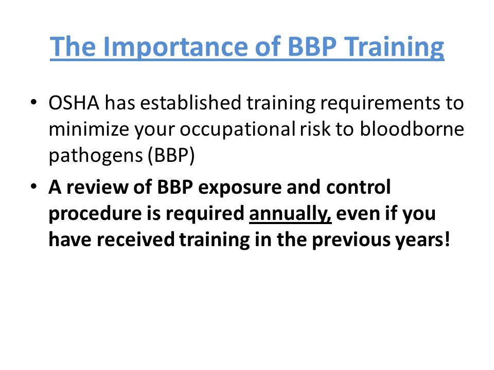 The Importance of BBP Training OSHA has established training requirements to minimize your occupational risk to bloodborne pathogens (BBP) A review of BBP exposure and control procedure is required annually, even if you have received training in the previous years!