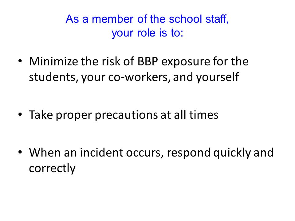 Minimize the risk of BBP exposure for the students, your co-workers, and yourself Take proper precautions at all times When an incident occurs, respond quickly and correctly As a member of the school staff, your role is to: