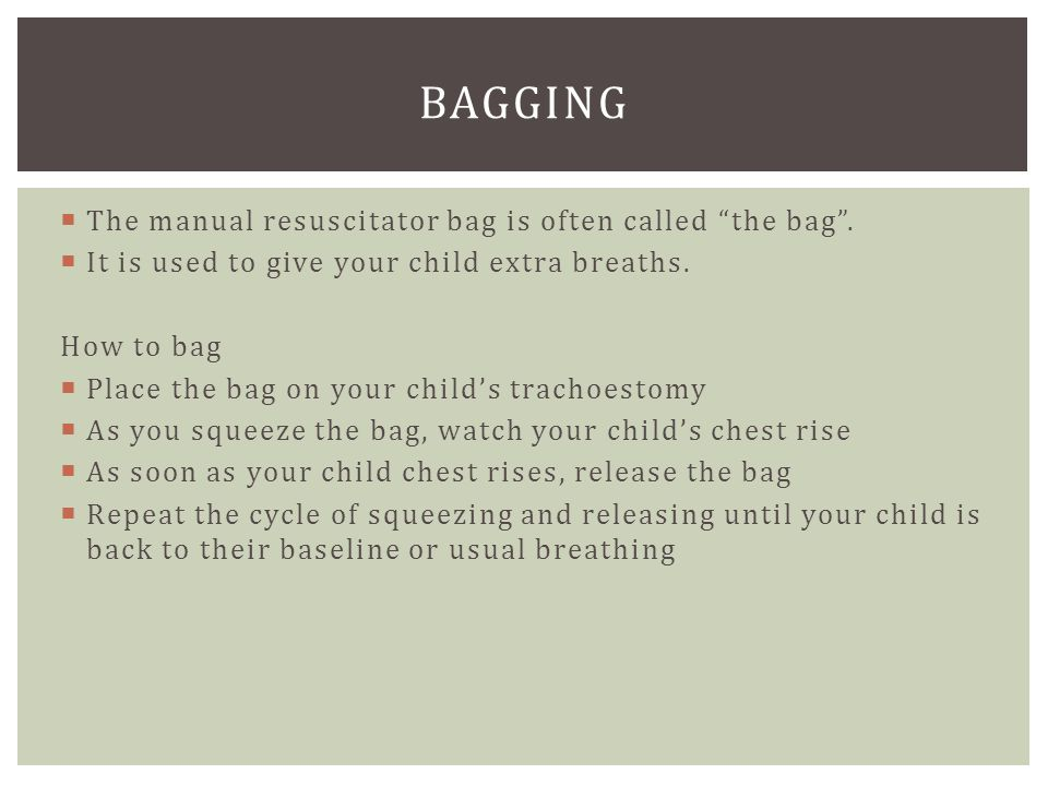 " The manual resuscitator bag is often called ""the bag"".  It is used to give your child extra breaths. How to bag  Place the bag on your child's tra"
