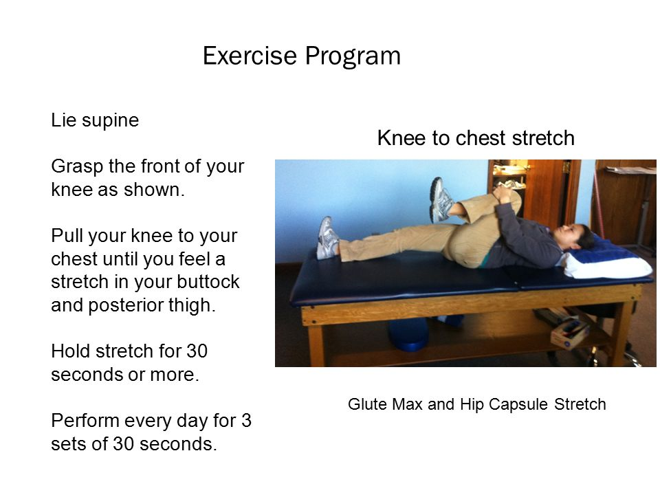 Exercise Program Knee to chest stretch Lie supine Grasp the front of your knee as shown.