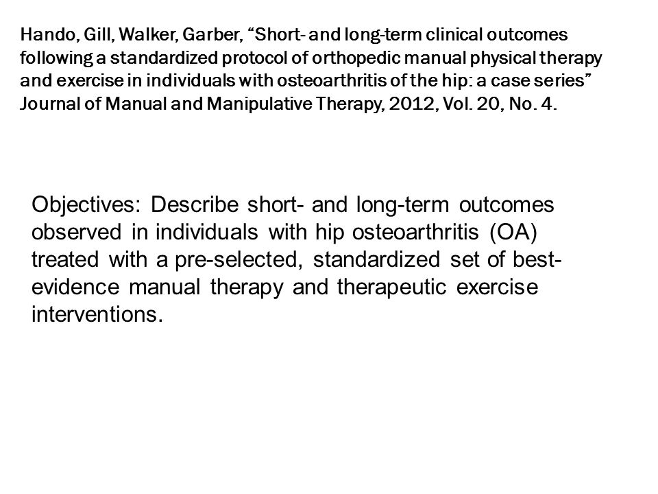 Hando, Gill, Walker, Garber, Short- and long-term clinical outcomes following a standardized protocol of orthopedic manual physical therapy and exercise in individuals with osteoarthritis of the hip: a case series Journal of Manual and Manipulative Therapy, 2012, Vol.