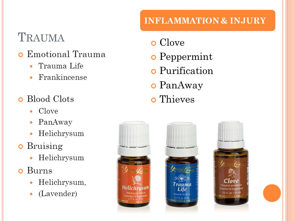 T RAUMA Emotional Trauma Trauma Life Frankincense Blood Clots Clove PanAway Helichrysum Bruising Helichrysum Burns Helichrysum, (Lavender) Clove Peppermint Purification PanAway Thieves INFLAMMATION & INJURY