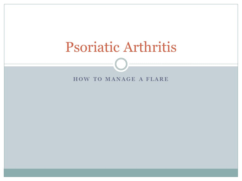 HOW TO MANAGE A FLARE Psoriatic Arthritis