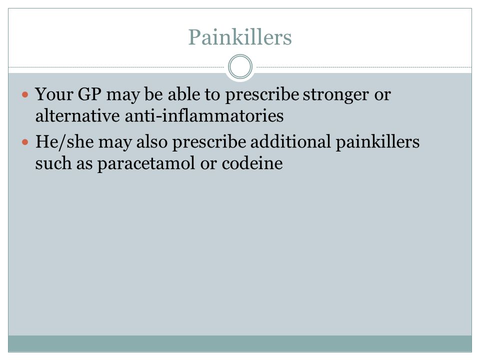 Painkillers Your GP may be able to prescribe stronger or alternative anti-inflammatories He/she may also prescribe additional painkillers such as paracetamol or codeine