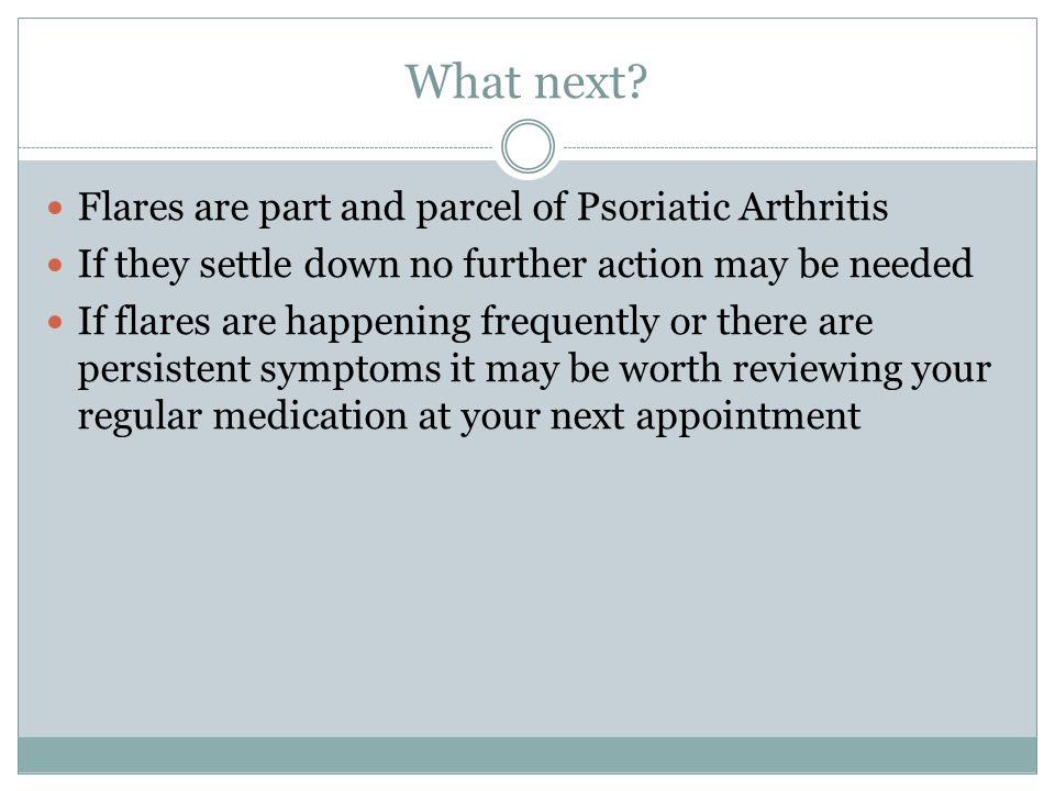 Flares are part and parcel of Psoriatic Arthritis If they settle down no further action may be needed If flares are happening frequently or there are persistent symptoms it may be worth reviewing your regular medication at your next appointment