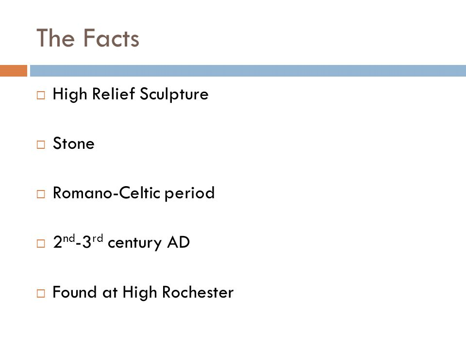 The Facts  High Relief Sculpture  Stone  Romano-Celtic period  2 nd -3 rd century AD  Found at High Rochester