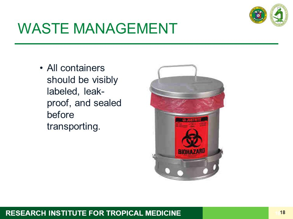 18 RESEARCH INSTITUTE FOR TROPICAL MEDICINE WASTE MANAGEMENT All containers should be visibly labeled, leak- proof, and sealed before transporting. 18