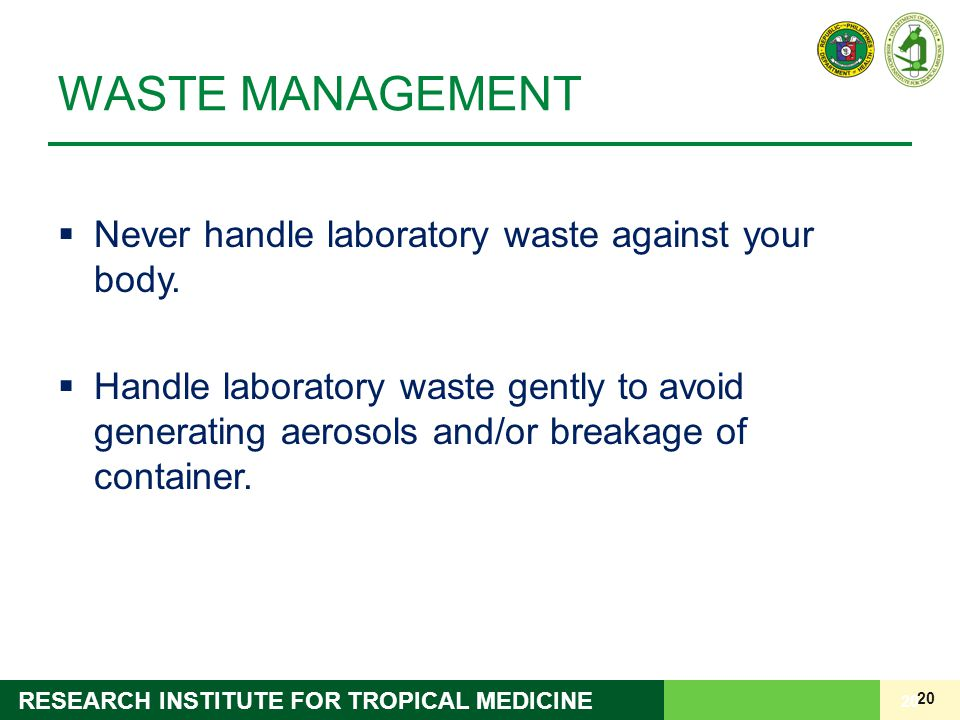 20 RESEARCH INSTITUTE FOR TROPICAL MEDICINE WASTE MANAGEMENT  Never handle laboratory waste against your body.  Handle laboratory waste gently to av