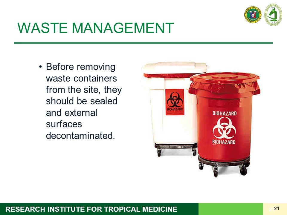 21 RESEARCH INSTITUTE FOR TROPICAL MEDICINE WASTE MANAGEMENT Before removing waste containers from the site, they should be sealed and external surfac
