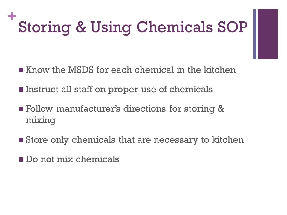 + Storing & Using Chemicals SOP Know the MSDS for each chemical in the kitchen Instruct all staff on proper use of chemicals Follow manufacturer's directions for storing & mixing Store only chemicals that are necessary to kitchen Do not mix chemicals