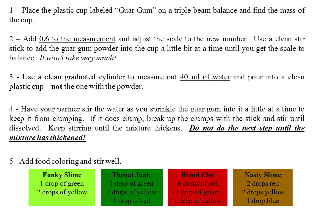 "1 – Place the plastic cup labeled ""Guar Gum"" on a triple-beam balance and find the mass of the cup. 2 – Add 0.6 to the measurement and adjust the scal"