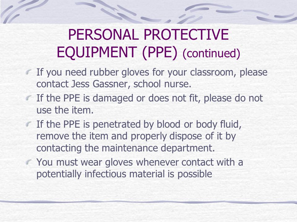 PERSONAL PROTECTIVE EQUIPMENT (PPE) (continued) If you need rubber gloves for your classroom, please contact Jess Gassner, school nurse.