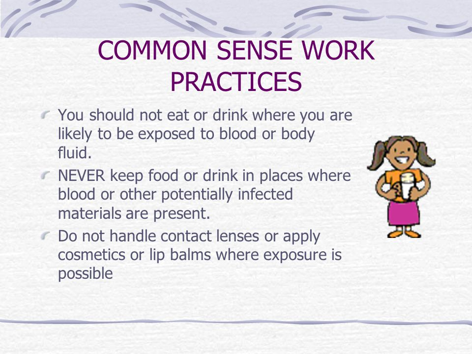 COMMON SENSE WORK PRACTICES You should not eat or drink where you are likely to be exposed to blood or body fluid.