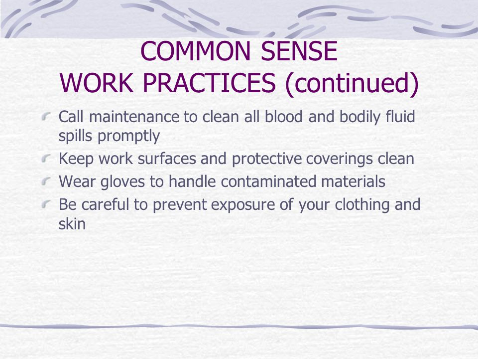 COMMON SENSE WORK PRACTICES (continued) Call maintenance to clean all blood and bodily fluid spills promptly Keep work surfaces and protective coverings clean Wear gloves to handle contaminated materials Be careful to prevent exposure of your clothing and skin
