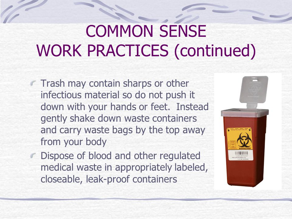 COMMON SENSE WORK PRACTICES (continued) Trash may contain sharps or other infectious material so do not push it down with your hands or feet.