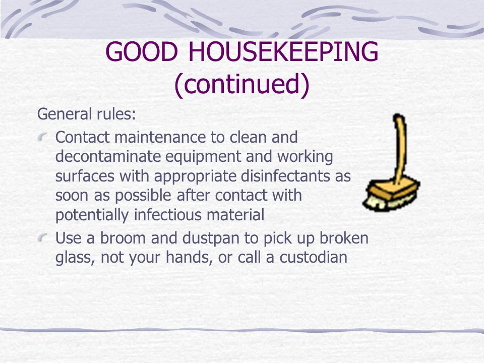 GOOD HOUSEKEEPING (continued) General rules: Contact maintenance to clean and decontaminate equipment and working surfaces with appropriate disinfectants as soon as possible after contact with potentially infectious material Use a broom and dustpan to pick up broken glass, not your hands, or call a custodian
