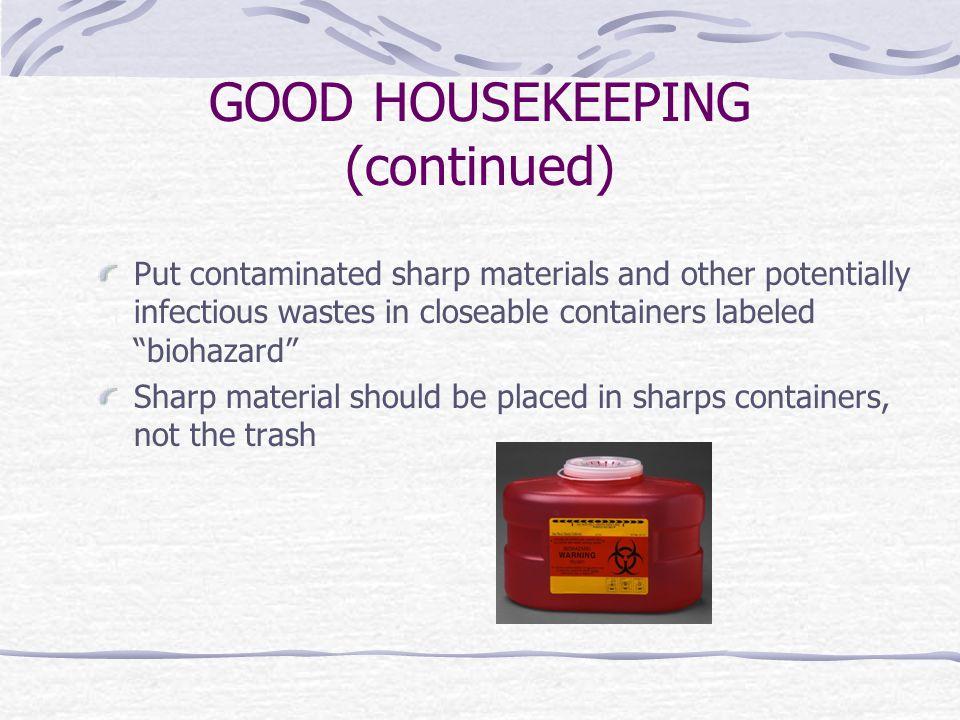 GOOD HOUSEKEEPING (continued) Put contaminated sharp materials and other potentially infectious wastes in closeable containers labeled biohazard Sharp material should be placed in sharps containers, not the trash