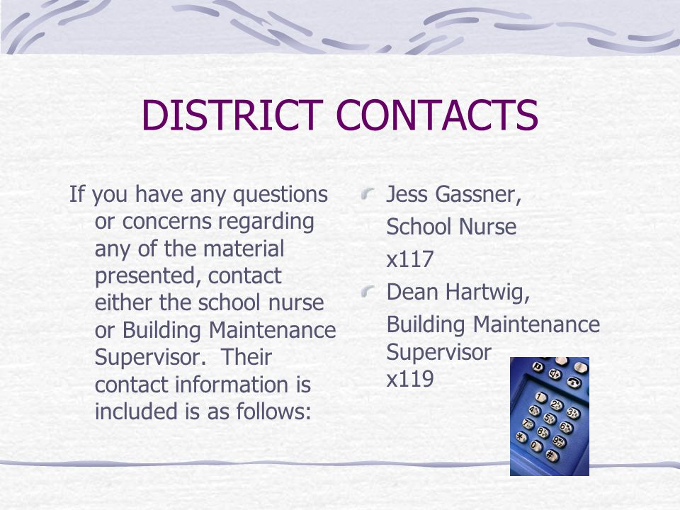 DISTRICT CONTACTS If you have any questions or concerns regarding any of the material presented, contact either the school nurse or Building Maintenance Supervisor.