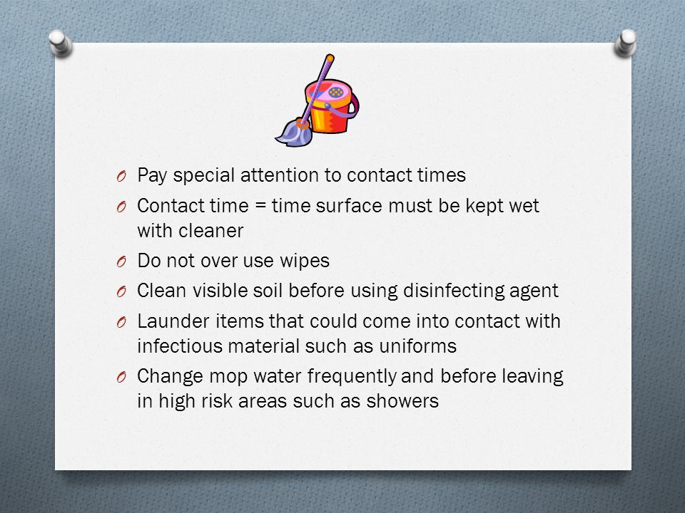 O Pay special attention to contact times O Contact time = time surface must be kept wet with cleaner O Do not over use wipes O Clean visible soil befo