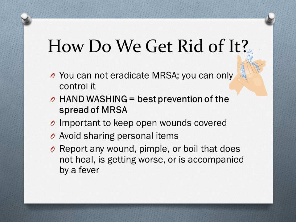 How Do We Get Rid of It? O You can not eradicate MRSA; you can only control it O HAND WASHING = best prevention of the spread of MRSA O Important to k