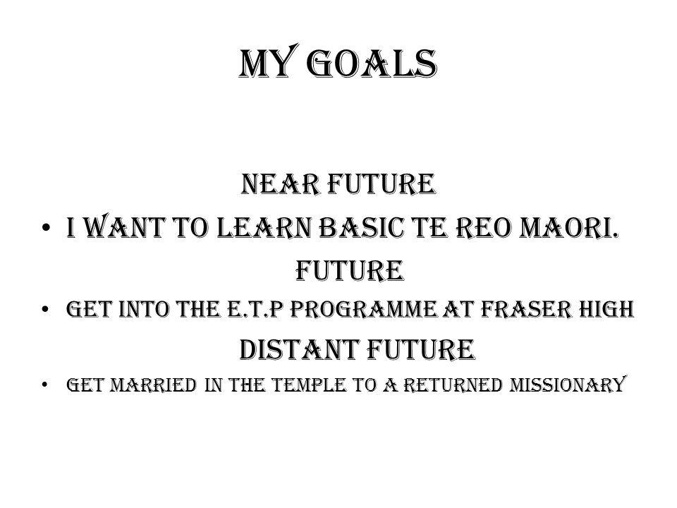 My goals Near future I want to learn basic Te Reo Maori.