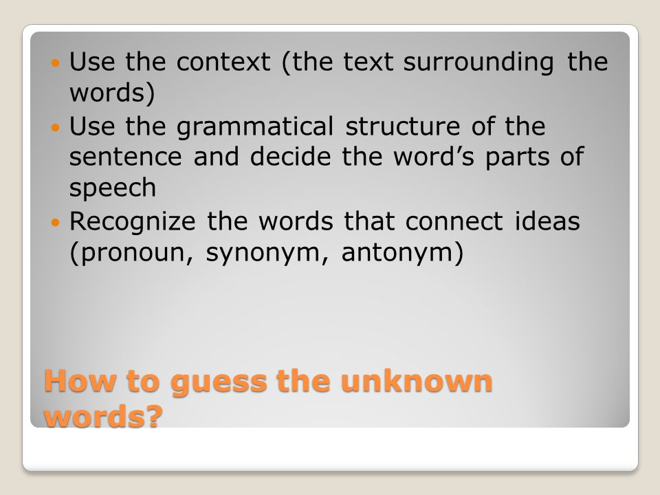 How to guess the unknown words? Use the context (the text surrounding the words) Use the grammatical structure of the sentence and decide the word's p