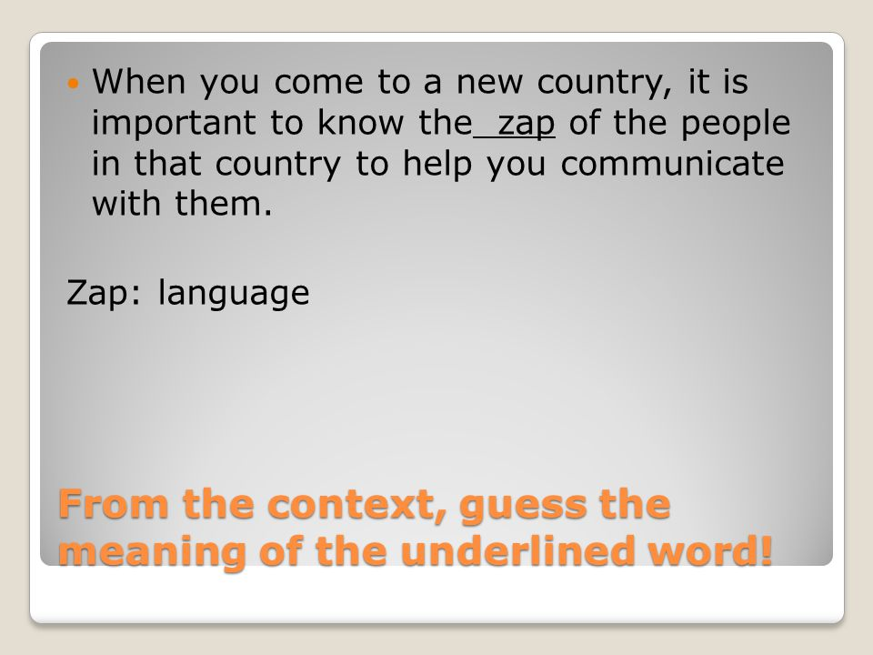 From the context, guess the meaning of the underlined word! When you come to a new country, it is important to know the zap of the people in that coun