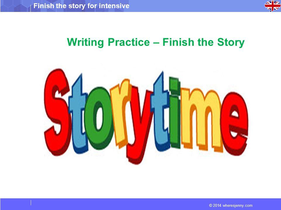 © 2014 wheresjenny.com Finish the story for intensive Writing Practice – Finish the Story