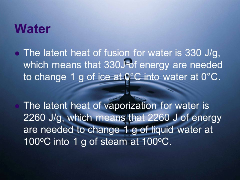 Water The latent heat of fusion for water is 330 J/g, which means that 330J of energy are needed to change 1 g of ice at 0°C into water at 0°C.