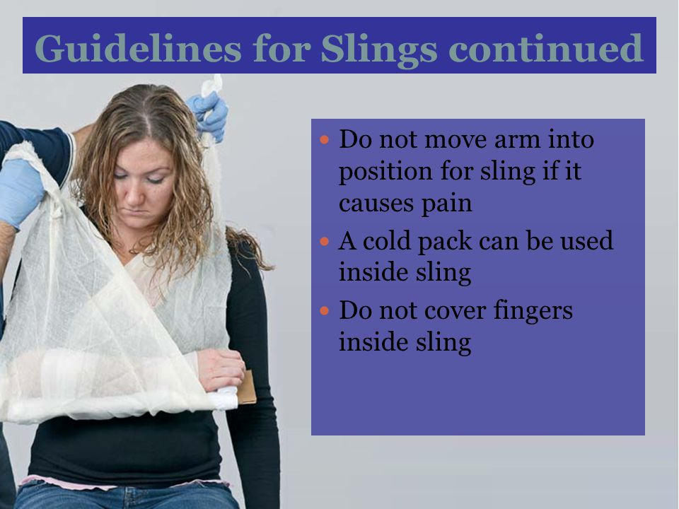 Guidelines for Slings continued Do not move arm into position for sling if it causes pain A cold pack can be used inside sling Do not cover fingers in
