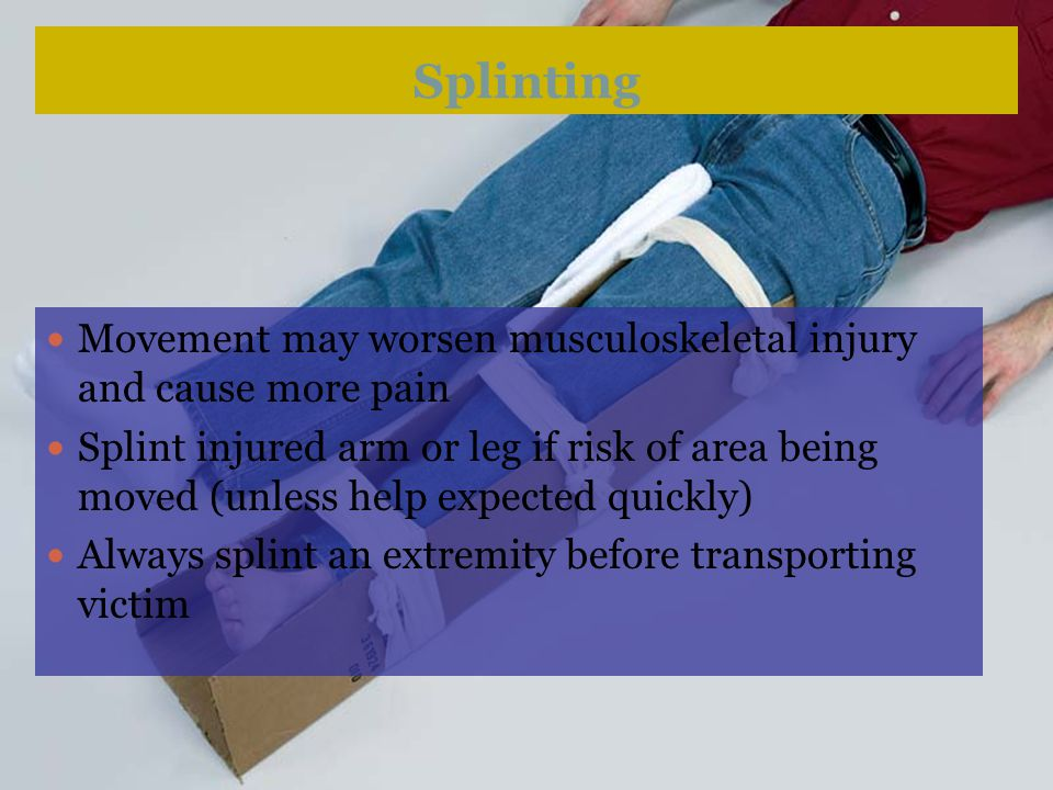 Splinting Helps prevent further injury Reduces pain Minimizes bleeding and swelling