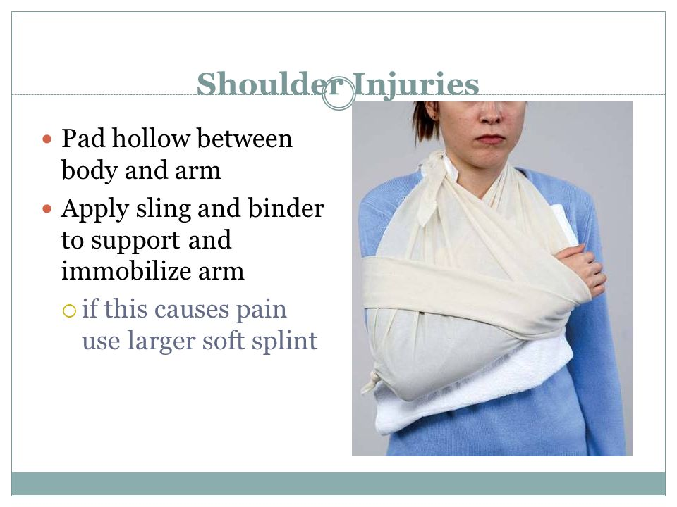 Shoulder Injuries Pad hollow between body and arm Apply sling and binder to support and immobilize arm  if this causes pain use larger soft splint