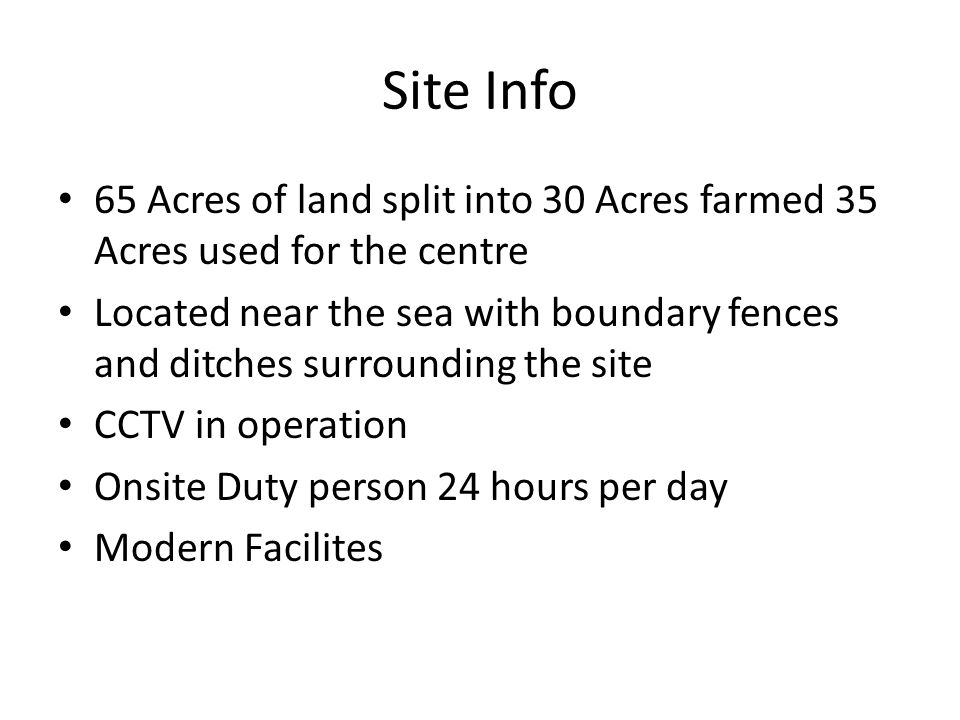 Site Info 65 Acres of land split into 30 Acres farmed 35 Acres used for the centre Located near the sea with boundary fences and ditches surrounding the site CCTV in operation Onsite Duty person 24 hours per day Modern Facilites