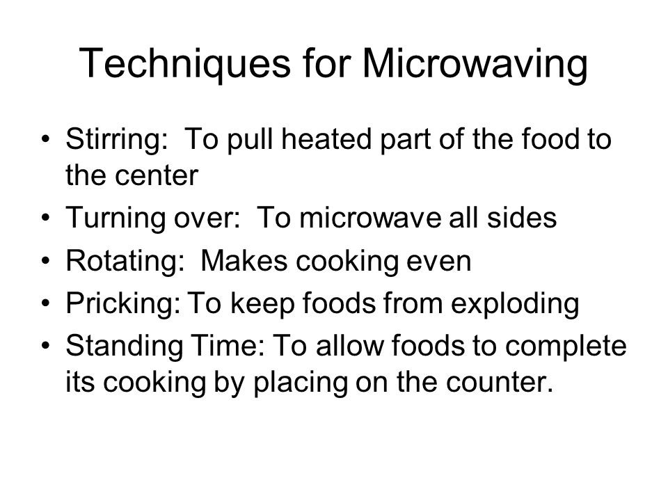 Techniques for Microwaving Stirring: To pull heated part of the food to the center Turning over: To microwave all sides Rotating: Makes cooking even P