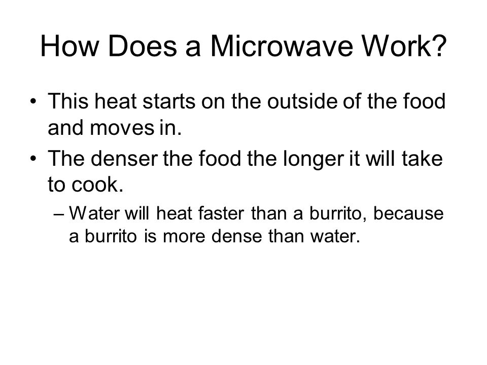How Does a Microwave Work? This heat starts on the outside of the food and moves in. The denser the food the longer it will take to cook. –Water will