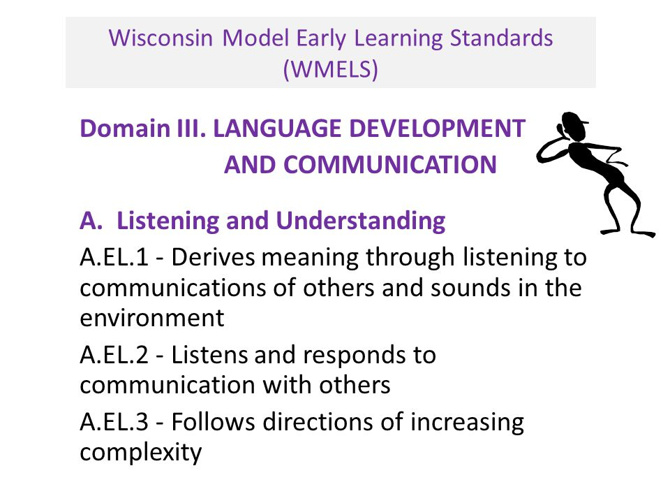 Wisconsin Model Early Learning Standards (WMELS) Domain III. LANGUAGE DEVELOPMENT AND COMMUNICATION A. Listening and Understanding A.EL.1 - Derives me