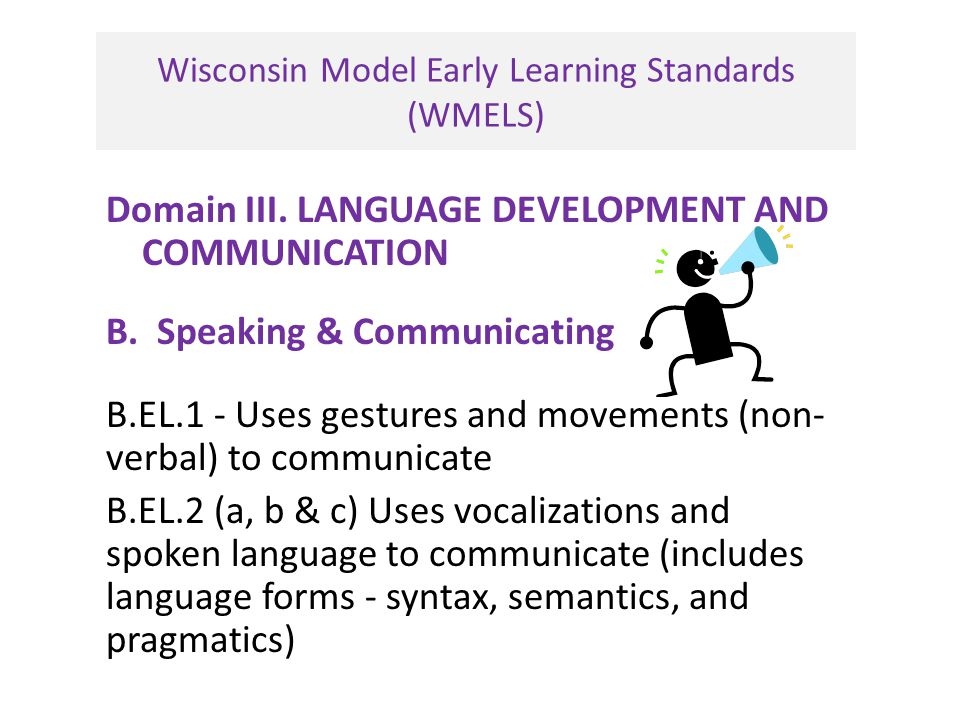 Wisconsin Model Early Learning Standards (WMELS) Domain III. LANGUAGE DEVELOPMENT AND COMMUNICATION B. Speaking & Communicating B.EL.1 - Uses gestures