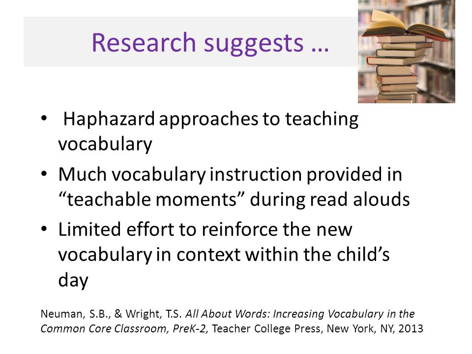 """Research suggests … Haphazard approaches to teaching vocabulary Much vocabulary instruction provided in """"teachable moments"""" during read alouds Limited"""