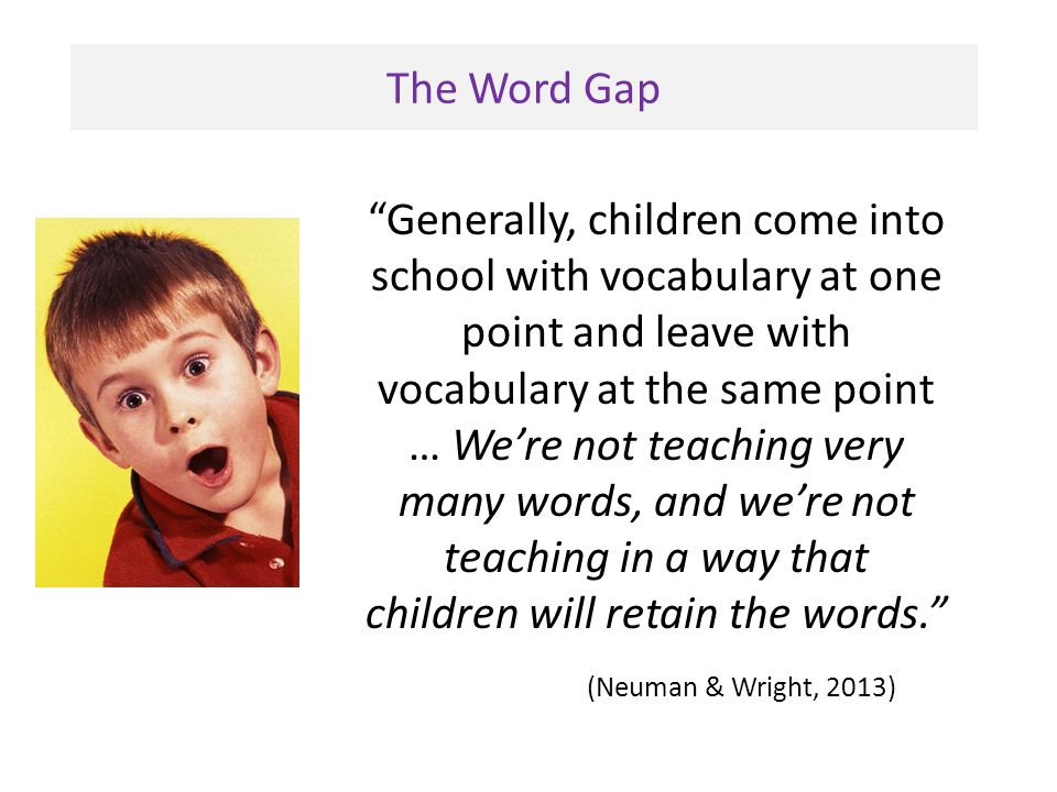 """The Word Gap """"Generally, children come into school with vocabulary at one point and leave with vocabulary at the same point … We're not teaching very"""