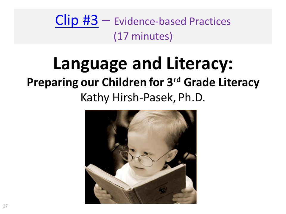 Clip #3Clip #3 – Evidence-based Practices (17 minutes) Language and Literacy: Preparing our Children for 3 rd Grade Literacy Kathy Hirsh-Pasek, Ph.D.