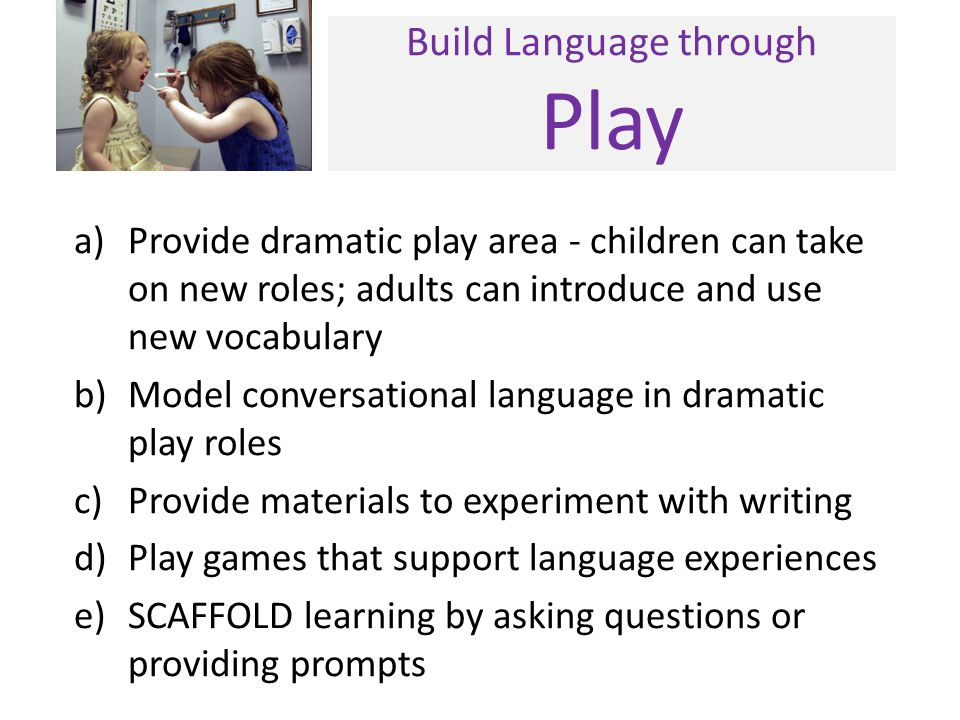 Build Language through Play a)Provide dramatic play area - children can take on new roles; adults can introduce and use new vocabulary b)Model convers