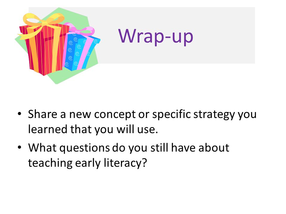Wrap-up Share a new concept or specific strategy you learned that you will use. What questions do you still have about teaching early literacy?
