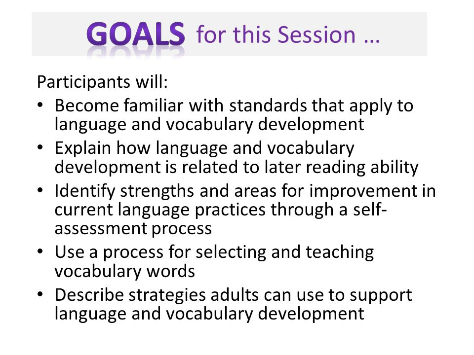 for this Session … Participants will: Become familiar with standards that apply to language and vocabulary development Explain how language and vocabu