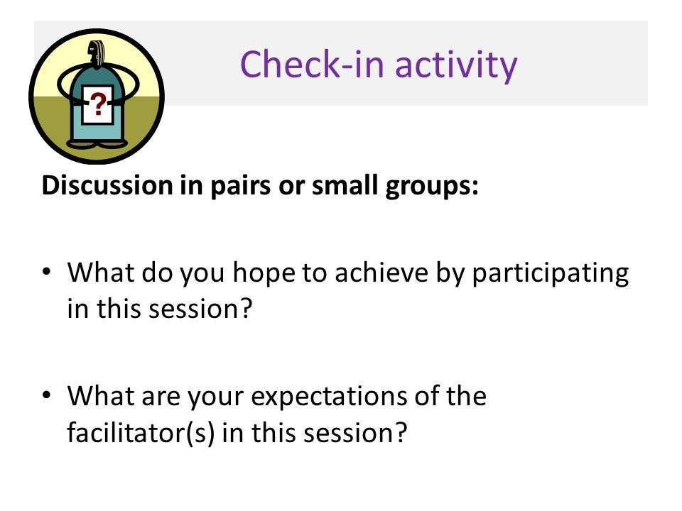 Check-in activity Discussion in pairs or small groups: What do you hope to achieve by participating in this session? What are your expectations of the