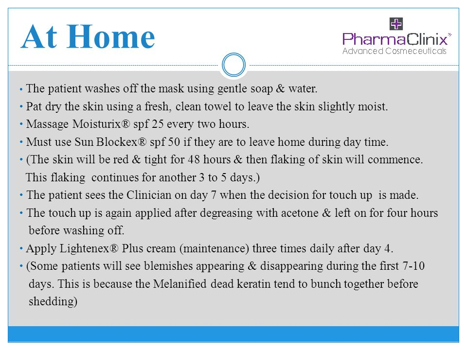 At Home The patient washes off the mask using gentle soap & water. Pat dry the skin using a fresh, clean towel to leave the skin slightly moist. Massa