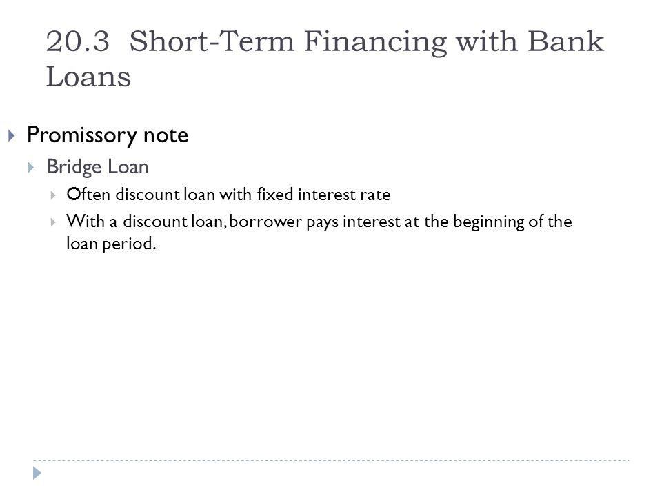 20.3 Short-Term Financing with Bank Loans  Promissory note  Bridge Loan  Often discount loan with fixed interest rate  With a discount loan, borro