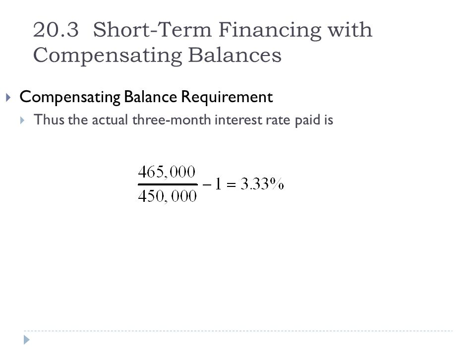 20.3 Short-Term Financing with Compensating Balances  Compensating Balance Requirement  Thus the actual three-month interest rate paid is